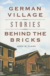 German Village Stories Behind the Bricks | John M. Clark |