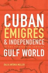 Cuban Émigrés and Independence in the Nineteenth-Century Gulf World | Dalia Antonia Muller |