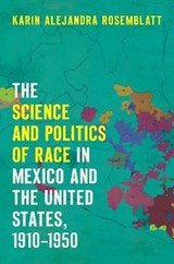 The Science and Politics of Race in Mexico and the United States, 1910-1950 | Karin Alejandra Rosemblatt |