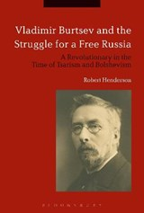 Vladimir Burtsev and the Struggle for a Free Russia | Robert Henderson |