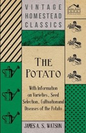 Potato - With Information on Varieties, Seed Selection, Cultivation and Diseases of the Potato
