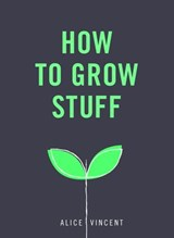 How to Grow Stuff | Alice Vincent |