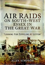 Air Raids on South-West Essex in the Great War | Alan Simpson |