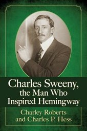Charles Sweeny, the Man Who Inspired Hemingway | Roberts, Charley ; Hess, Charles P. |