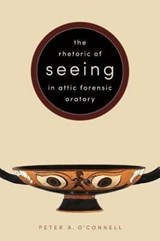 The Rhetoric of Seeing in Attic Forensic Oratory | Peter A. O'connell |