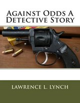 Against Odds a Detective Story | Lawrence L Lynch |