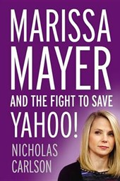 Marissa Mayer and the Fight to Save Yahoo! | Nicholas Carlson |
