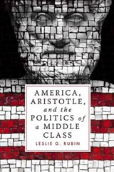 America, Aristotle, and the Politics of a Middle Class | Leslie G. Rubin |