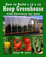 How to Build a 12 X 14 Hoop Greenhouse with Electricity for $300 | Jesse W Love |