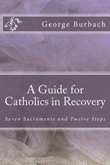 A Guide for Catholics in Recovery | George Burbach |