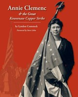 Annie Clemenc and the Great Keweenaw Copper Strike | Lyndon Comstock |
