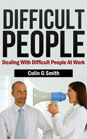 Difficult People: Dealing With Difficult People At Work | Colin Smith |