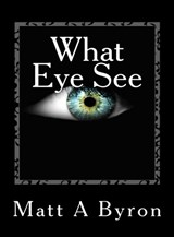 What Eye See | Matt A Byron |