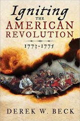 Igniting the American Revolution 1773-1776 | Derek W. Beck |