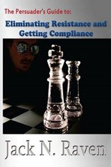 The Persuader's Guide to Eliminating Resistance and Getting Compliance | Jack N. Raven |