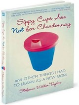 Sippy Cups Are Not for Chardonnay | Stefanie Wilder-Taylor |