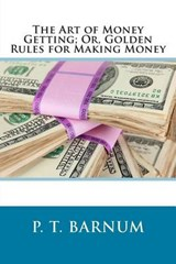 The Art of Money Getting; Or, Golden Rules for Making Money | P. T. Barnum |