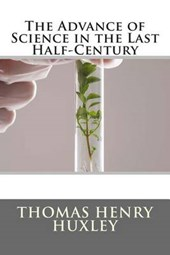 The Advance of Science in the Last Half-Century | Thomas Henry Huxley |