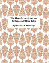The Three Brides, Love in a Cottage, and Other Tales | Francis a. Durivage |