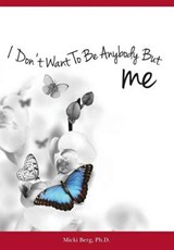 I Don't Want to Be Anybody but Me | Berg, Micki, Ph.d. |