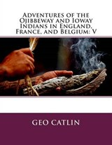 Adventures of the Ojibbeway and Ioway Indians in England, France, and Belgium | Geo Catlin |