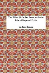 The Third Little Pet Book, with the Tale of Mop and Frisk | Aunt Fanny |