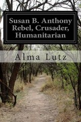 Susan B. Anthony Rebel, Crusader, Humanitarian | Alma Lutz |