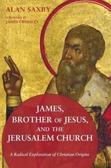 James, Brother of Jesus, and the Jerusalem Church | Alan Saxby |