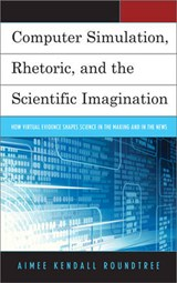 Computer Simulation, Rhetoric, and the Scientific Imagination | Aimee Kendall Roundtree |