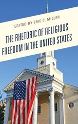 The Rhetoric of Religious Freedom in the United States | Eric C. Miller |