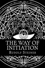 The Way of Initiation or, How to Attain Knowledge of the Higher Worlds | Rudolf Steiner |