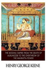 The Moghul Empire, from the Death of Aurungzeb to the Overthrow of the Mahratta Power | Henry George Keene |