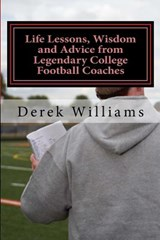 Life Lessons, Wisdom and Advice from Legendary College Football Coaches | Derek D. Williams |
