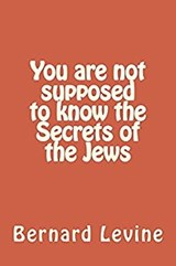 You Are Not Supposed to Know the Secrets of the Jews (Secrets of the Jewish World, #3) | Bernard Levine |