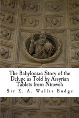 The Babylonian Story of the Deluge as Told by Assyrian Tablets from Nineveh | Sir E. a. Wallis Budge |