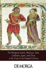 The Philippine Islands, Moluccas, Siam, Cambodia, Japan, and China, at the Close of the Sixteenth Century | Antonio De Morga |