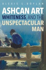 Ashcan Art, Whiteness, and the Unspectacular Man | Alexis L. Boylan |