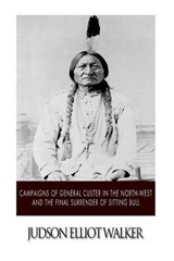 Campaigns of General Custer in the North-West and the Final Surrender of Sitting Bull | Judson Elliott Walker |