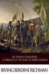 The Spanish Conquerors, a Chronicle of the Dawn of Empire Overseas | Irving Berdine Richman |