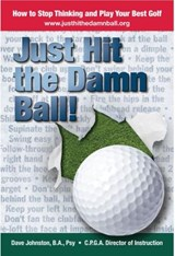 Just Hit The Damn Ball or How To Stop Thinking and Play Your Best Golf | David Johnston |