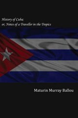 History of Cuba; Or, Notes of a Traveller in the Tropics | Maturin Murray Ballou |
