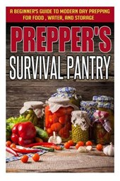 Prepper's Survival Pantry - A Beginner's Guide to Modern Day Prepping for Food, Water, and Storage