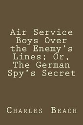 Air Service Boys Over the Enemy's Lines; Or, the German Spy's Secret | Charles Amory Beach |