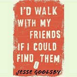 I'd Walk With My Friends If I Could Find Them | Jesse Goolsby |