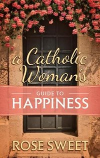 A Catholic Woman's Guide to Happiness   Rose Sweet  