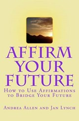 Affirm Your Future | Allen, Andrea J. ; Lynch, Jan L. |