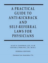 A Practical Guide to Anti-Kickback and Self-Referral Laws for Physicians | Alan S. Gassman |