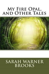 My Fire Opal, and Other Tales | Sarah Warner Brooks |
