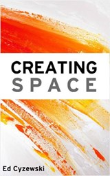 Creating Space: The Case for Everyday Creativity | Ed Cyzewski |