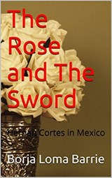 The Rose and the Sword. Hernan Cortes in Mexico | Borja Loma Barrie |